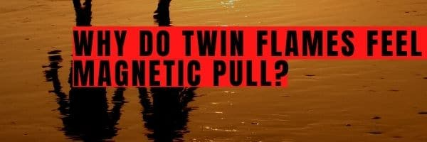 Why Do Twin Flames Feel a Magnetic Pull?